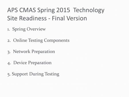APS CMAS Spring 2015 Technology Site Readiness - Final Version 1. Spring Overview 2. Online Testing Components 3. Network Preparation 4. Device Preparation.