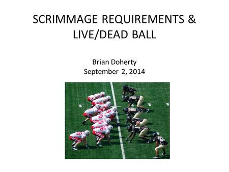SCRIMMAGE REQUIREMENTS & LIVE/DEAD BALL Brian Doherty September 2, 2014.