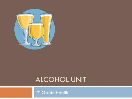 ALCOHOL UNIT 7 th Grade Health. Alcohol-A drug found in certain beverages that depresses the brain and the nervous system.  Most common alcoholic beverages.