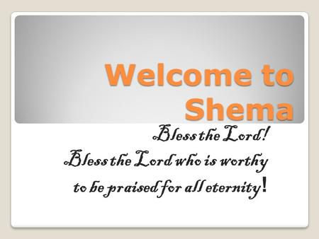 Welcome to Shema Bless the Lord! Bless the Lord who is worthy to be praised for all eternity !