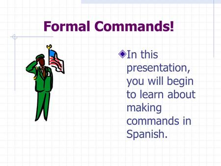 Formal Commands! In this presentation, you will begin to learn about making commands in Spanish.