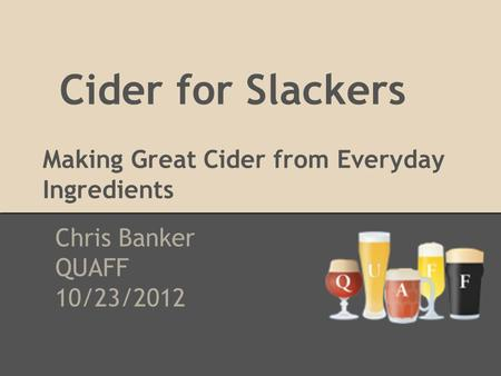 Cider for Slackers Making Great Cider from Everyday Ingredients Chris Banker QUAFF 10/23/2012.