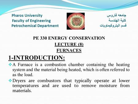 Pharos University جامعه فاروس Faculty of Engineering كلية الهندسة Petrochemical Department قسم البتروكيماويات PE 330 ENERGY CONSERVATION LECTURE (8) FURNACES.