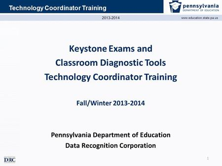 2013-2014 www.education.state.pa.us Technology Coordinator Training Keystone Exams and Classroom Diagnostic Tools Technology Coordinator Training Fall/Winter.