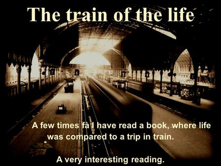 The train of the life A few times fà I have read a book, where life was compared to a trip in train. A very interesting reading.