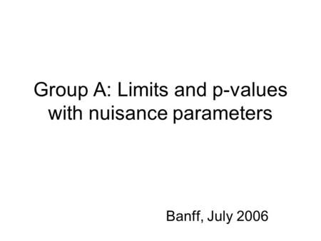 Group A: Limits and p-values with nuisance parameters Banff, July 2006.