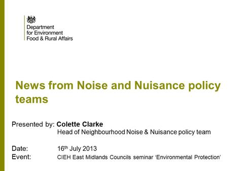 News from Noise and Nuisance policy teams Presented by: Colette Clarke Head of Neighbourhood Noise & Nuisance policy team Date: 16 th July 2013 Event: