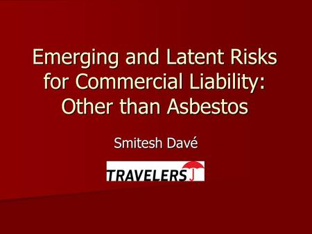 Emerging and Latent Risks for Commercial Liability: Other than Asbestos Smitesh Davé.
