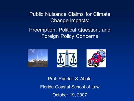 Public Nuisance Claims for Climate Change Impacts: Preemption, Political Question, and Foreign Policy Concerns Prof. Randall S. Abate Florida Coastal School.