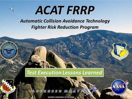 ACAT FRRP Automatic Collision Avoidance Technology Fighter Risk Reduction Program Copyright 2009 Lockheed Martin Corporation. Test Execution Lessons Learned.