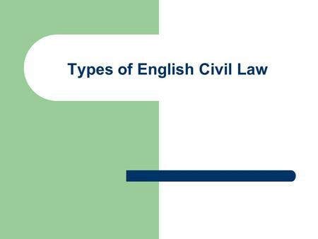Types of English Civil Law. English Civil Law Two most important subcategories: Law of Contract Law of Torts.
