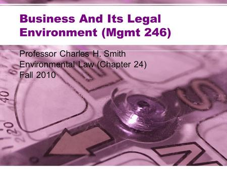 Business And Its Legal Environment (Mgmt 246) Professor Charles H. Smith Environmental Law (Chapter 24) Fall 2010.