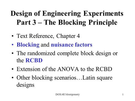 DOX 6E Montgomery1 Design of Engineering Experiments Part 3 – The Blocking Principle Text Reference, Chapter 4 Blocking and nuisance factors The randomized.