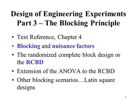 1 Design of Engineering Experiments Part 3 – The Blocking Principle Text Reference, Chapter 4 Blocking and nuisance factors The randomized complete block.