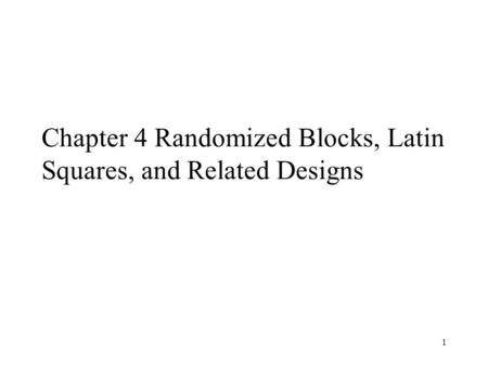 1 Chapter 4 Randomized Blocks, Latin Squares, and Related Designs.