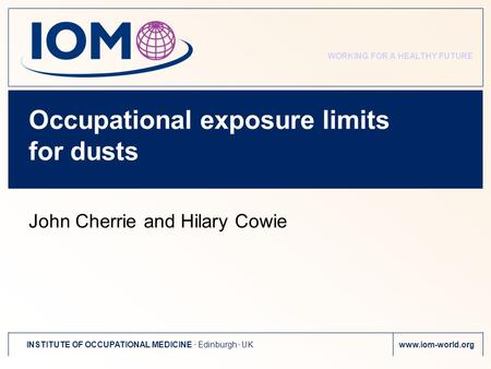 WORKING FOR A HEALTHY FUTURE INSTITUTE OF OCCUPATIONAL MEDICINE. Edinburgh. UKwww.iom-world.org Occupational exposure limits for dusts John Cherrie and.