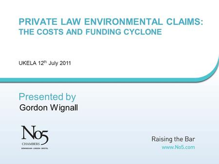 PRIVATE LAW ENVIRONMENTAL CLAIMS: THE COSTS AND FUNDING CYCLONE UKELA 12 th July 2011 Presented by Gordon Wignall.
