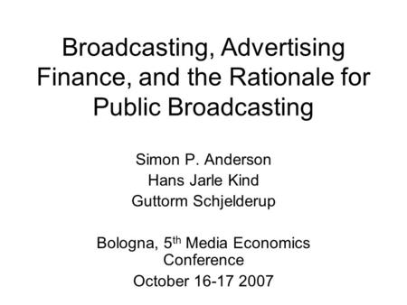 Broadcasting, Advertising Finance, and the Rationale for Public Broadcasting Simon P. Anderson Hans Jarle Kind Guttorm Schjelderup Bologna, 5 th Media.