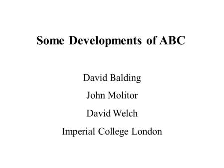 Some Developments of ABC David Balding John Molitor David Welch Imperial College London.