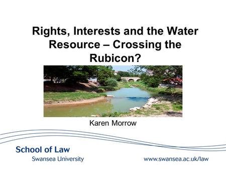 Rights, Interests and the Water Resource – Crossing the Rubicon? Karen Morrow.