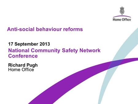 Anti-social behaviour reforms 17 September 2013 National Community Safety Network Conference Richard Pugh Home Office.