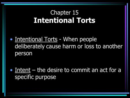 Chapter 15 Intentional Torts Intentional Torts - When people deliberately cause harm or loss to another person Intent – the desire to commit an act for.