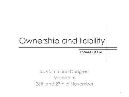 Ownership and liability Ius Commune Congress Maastricht 26th and 27th of November Thomas De Bie 1.