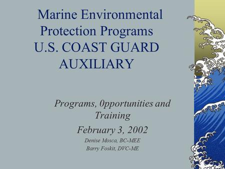 Marine Environmental Protection Programs U.S. COAST GUARD AUXILIARY Programs, 0pportunities and Training February 3, 2002 Denise Mosca, BC-MEE Barry Foskit,