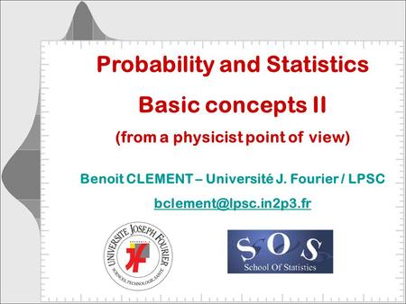 Probability and Statistics Basic concepts II (from a physicist point of view) Benoit CLEMENT – Université J. Fourier / LPSC