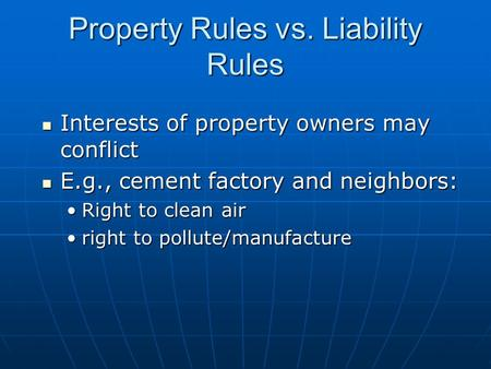 Property Rules vs. Liability Rules Interests of property owners may conflict Interests of property owners may conflict E.g., cement factory and neighbors: