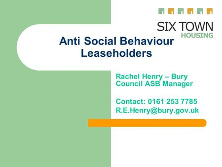 Anti Social Behaviour Leaseholders Rachel Henry – Bury Council ASB Manager Contact: 0161 253 7785