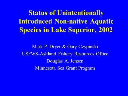 Status of Unintentionally Introduced Non-native Aquatic Species in Lake Superior, 2002 Mark P. Dryer & Gary Czypinski USFWS-Ashland Fishery Resources Office.