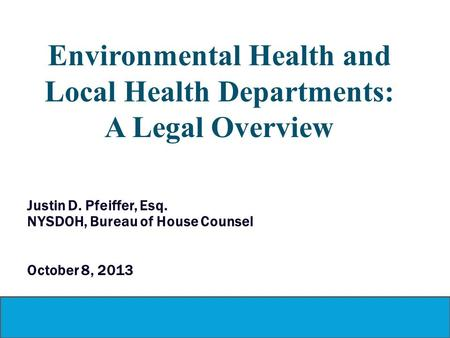 Environmental Health and Local Health Departments: A Legal Overview Justin D. Pfeiffer, Esq. NYSDOH, Bureau of House Counsel October 8, 2013.