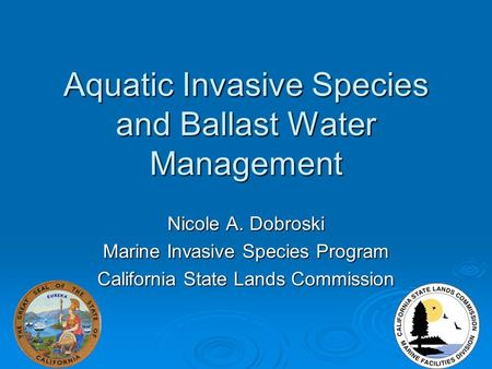 Aquatic Invasive Species and Ballast Water Management Nicole A. Dobroski Marine Invasive Species Program California State Lands Commission.