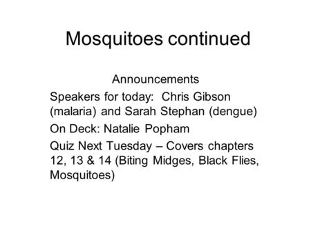 Mosquitoes continued Announcements Speakers for today: Chris Gibson (malaria) and Sarah Stephan (dengue) On Deck: Natalie Popham Quiz Next Tuesday – Covers.