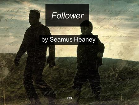 F/H Follower by Seamus Heaney. F/H Follower by Seamus Heaney The title is ambiguous and gives a sense both of Heaney literally following his father and.