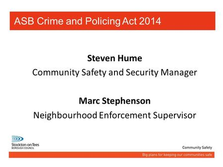 Steven Hume Community Safety and Security Manager Marc Stephenson Neighbourhood Enforcement Supervisor ASB Crime and Policing Act 2014.