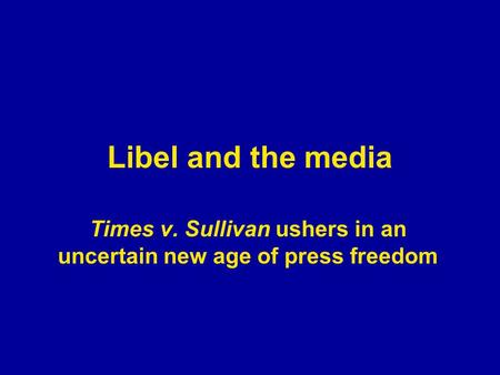 Libel and the media Times v. Sullivan ushers in an uncertain new age of press freedom.