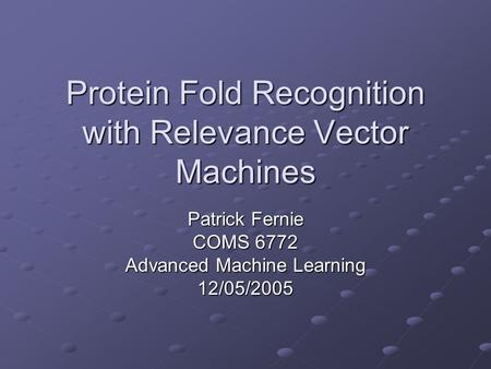 Protein Fold Recognition with Relevance Vector Machines Patrick Fernie COMS 6772 Advanced Machine Learning 12/05/2005.