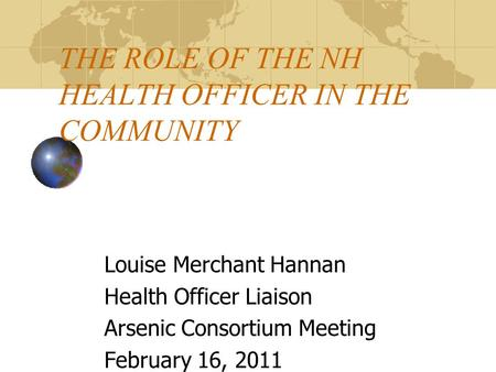 THE ROLE OF THE NH HEALTH OFFICER IN THE COMMUNITY Louise Merchant Hannan Health Officer Liaison Arsenic Consortium Meeting February 16, 2011.