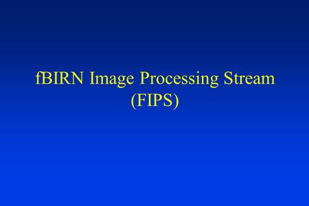 FBIRN Image Processing Stream (FIPS). Overview Goals First Level Analysis Steps FLAC Higher/Group Level Analysis Near-term Workflow.
