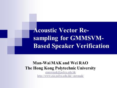 Acoustic Vector Re- sampling for GMMSVM- Based Speaker Verification Man-Wai MAK and Wei RAO The Hong Kong Polytechnic University