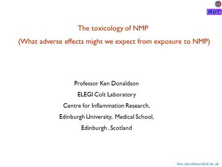 The toxicology of NMP (What adverse effects might we expect from exposure to NMP) Professor Ken Donaldson ELEGI Colt Laboratory.