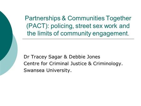 Partnerships & Communities Together (PACT): policing, street sex work and the limits of community engagement. Dr Tracey Sagar & Debbie Jones Centre for.