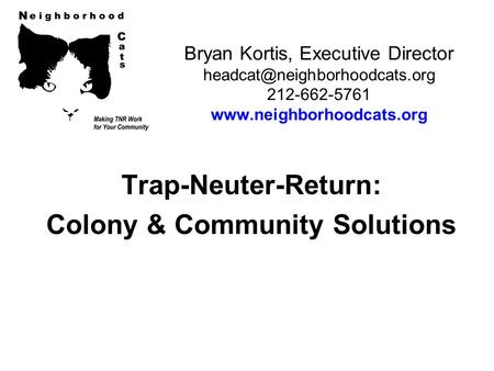Bryan Kortis, Executive Director 212-662-5761  Trap-Neuter-Return: Colony & Community Solutions.