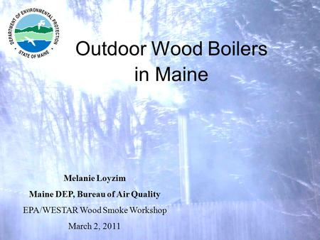 Outdoor Wood Boilers in Maine Melanie Loyzim Maine DEP, Bureau of Air Quality EPA/WESTAR Wood Smoke Workshop March 2, 2011.