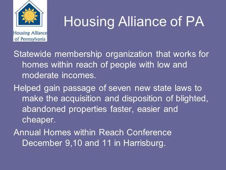 Housing Alliance of PA Statewide membership organization that works for homes within reach of people with low and moderate incomes. Helped gain passage.