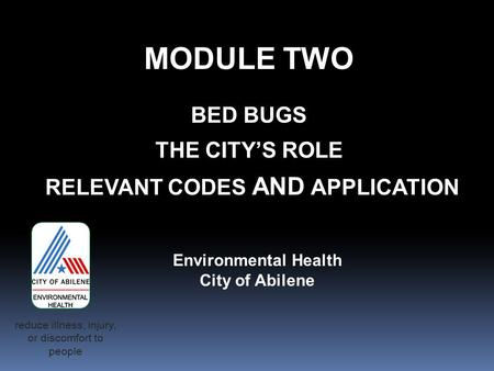 MODULE TWO BED BUGS THE CITY'S ROLE RELEVANT CODES AND APPLICATION Environmental Health City of Abilene reduce illness, injury, or discomfort to people.