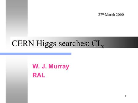 27 th March 2000 1 CERN Higgs searches: CL s W. J. Murray RAL.