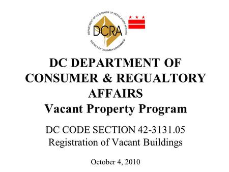 DC DEPARTMENT OF CONSUMER & REGUALTORY AFFAIRS Vacant Property Program DC CODE SECTION 42-3131.05 Registration of Vacant Buildings October 4, 2010.